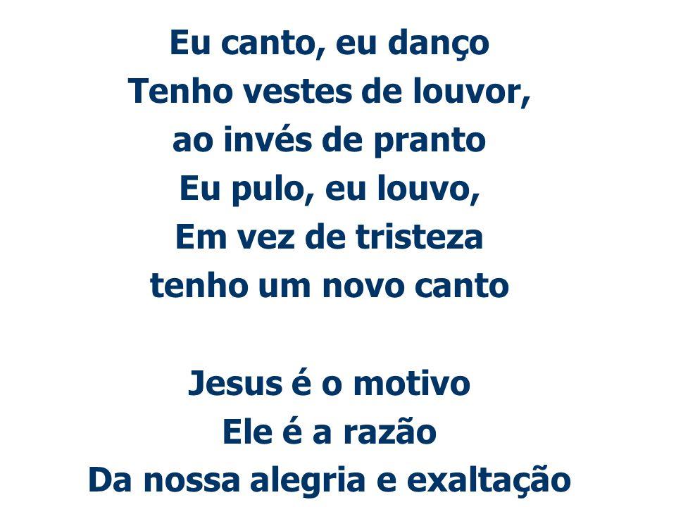 Eu canto, eu danço Tenho vestes de louvor, ao invés de pranto Eu pulo, eu louvo, Em vez de tristeza tenho um novo canto Jesus é o motivo Ele é a razão
