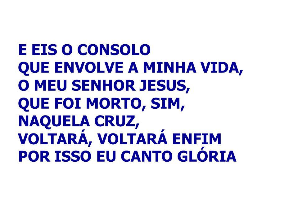 E EIS O CONSOLO QUE ENVOLVE A MINHA VIDA, O MEU SENHOR JESUS, QUE FOI MORTO, SIM, NAQUELA CRUZ, VOLTARÁ, VOLTARÁ ENFIM POR ISSO EU CANTO GLÓRIA