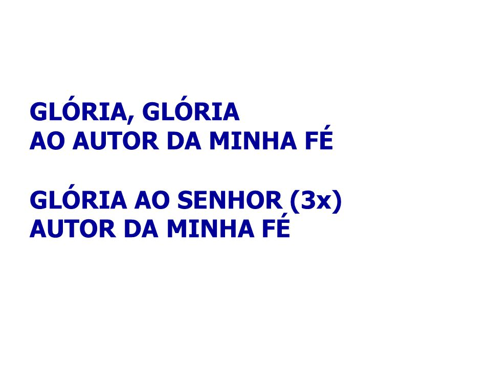 GLÓRIA, GLÓRIA AO AUTOR DA MINHA FÉ GLÓRIA AO SENHOR (3x) AUTOR DA MINHA FÉ