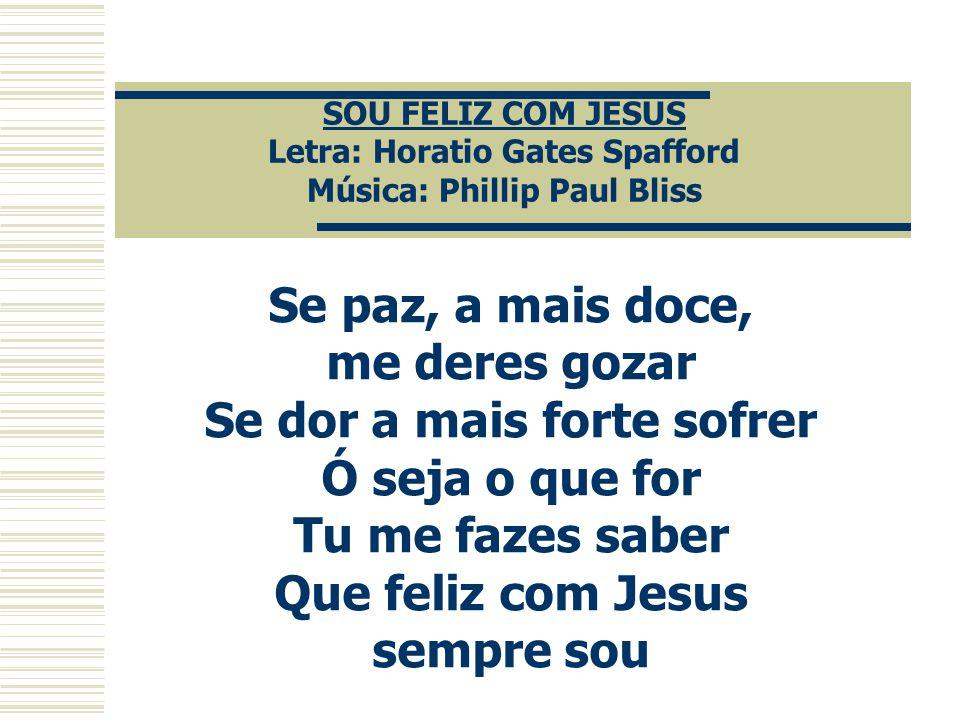 SOU FELIZ COM JESUS Letra: Horatio Gates Spafford Música: Phillip Paul Bliss Se paz, a mais doce, me deres gozar Se dor a mais forte sofrer Ó seja o q