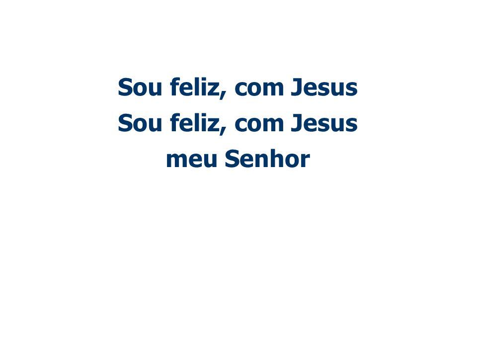Sou feliz, com Jesus Sou feliz, com Jesus meu Senhor