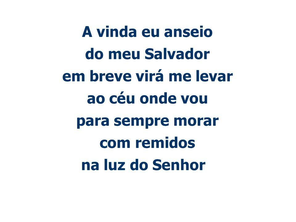 A vinda eu anseio do meu Salvador em breve virá me levar ao céu onde vou para sempre morar com remidos na luz do Senhor