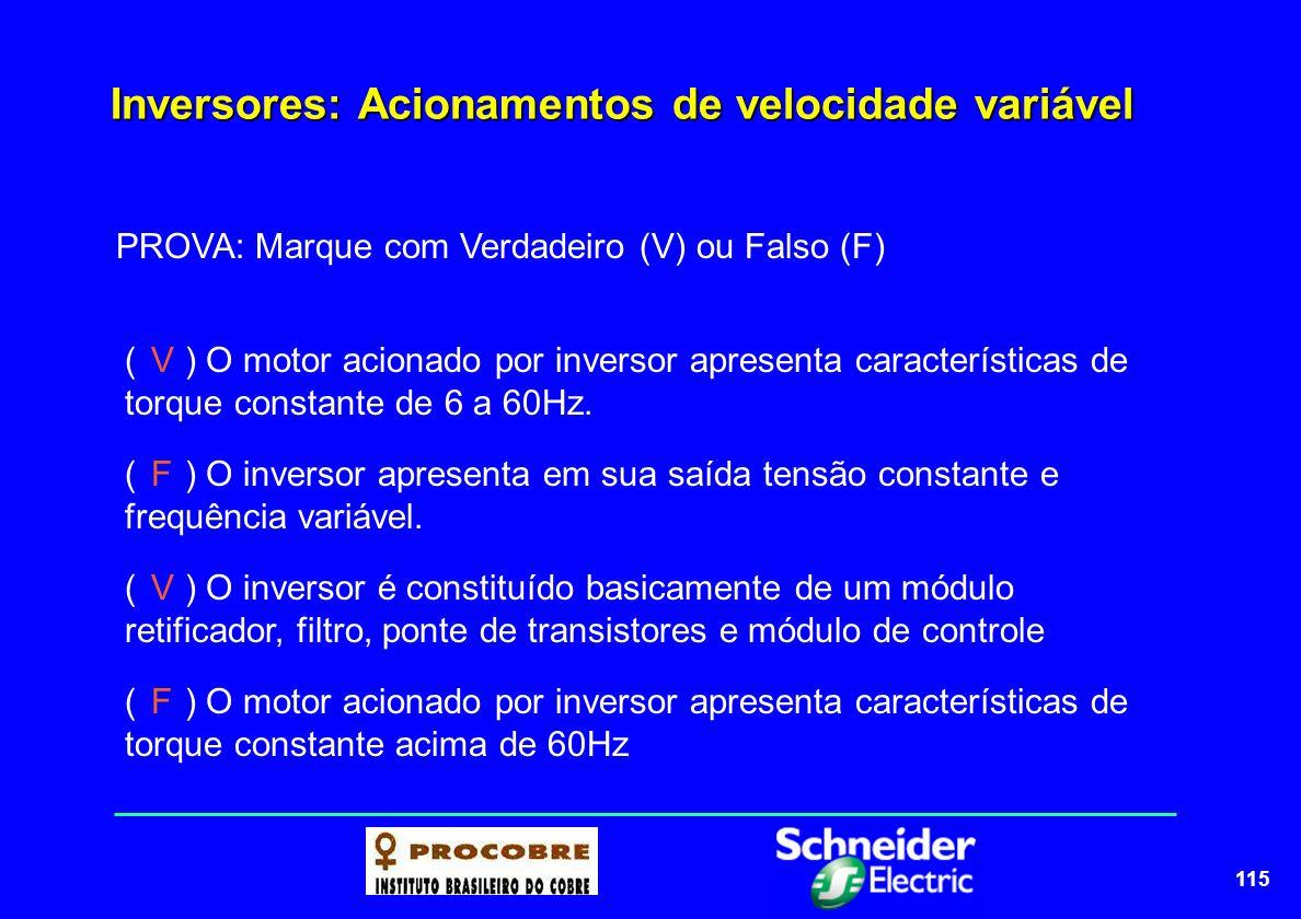 115 Inversores: Acionamentos de velocidade variável PROVA: Marque com Verdadeiro (V) ou Falso (F) ( ) O motor acionado por inversor apresenta caracter
