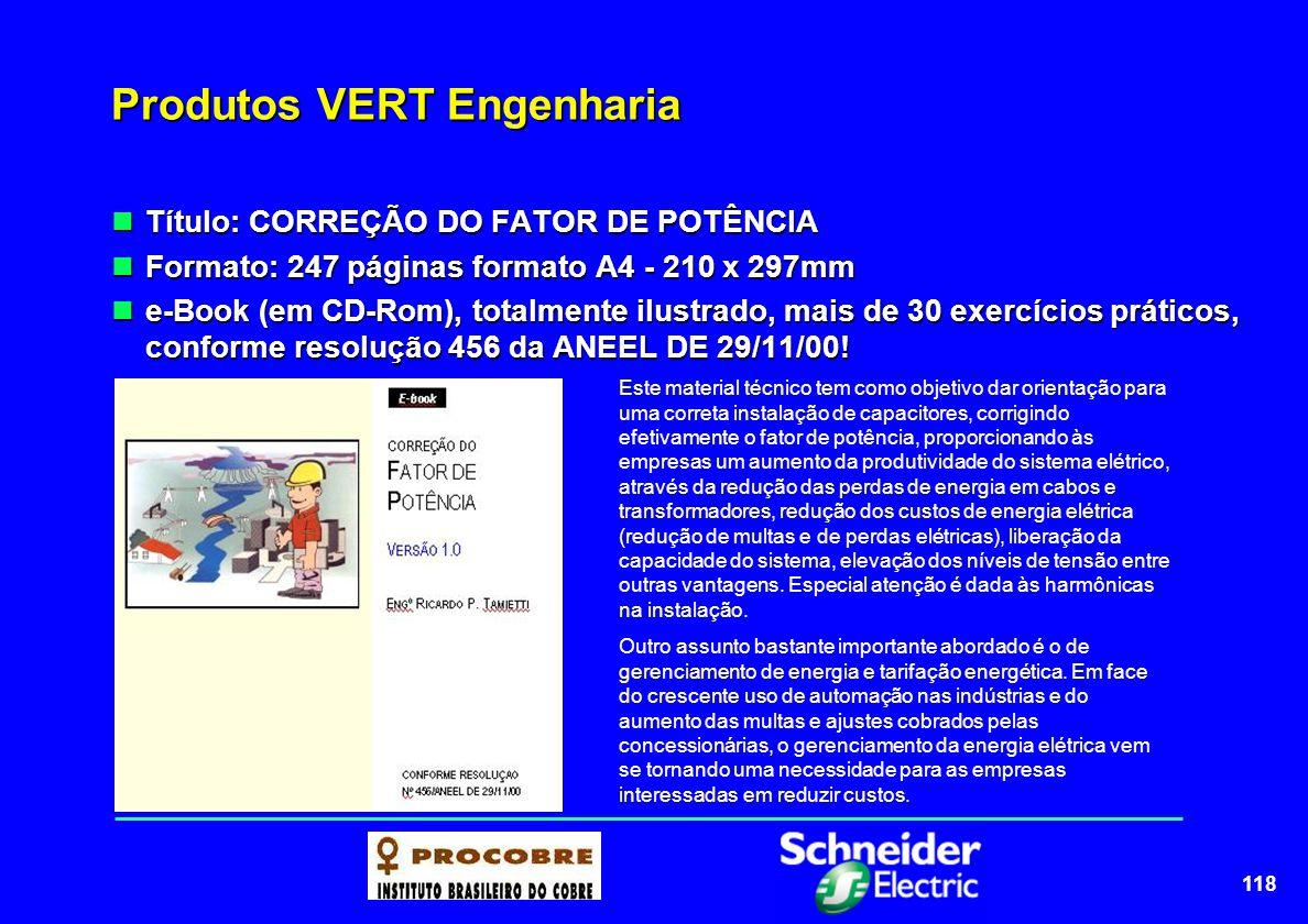 118 Produtos VERT Engenharia Título: CORREÇÃO DO FATOR DE POTÊNCIA Título: CORREÇÃO DO FATOR DE POTÊNCIA Formato: 247 páginas formato A4 - 210 x 297mm