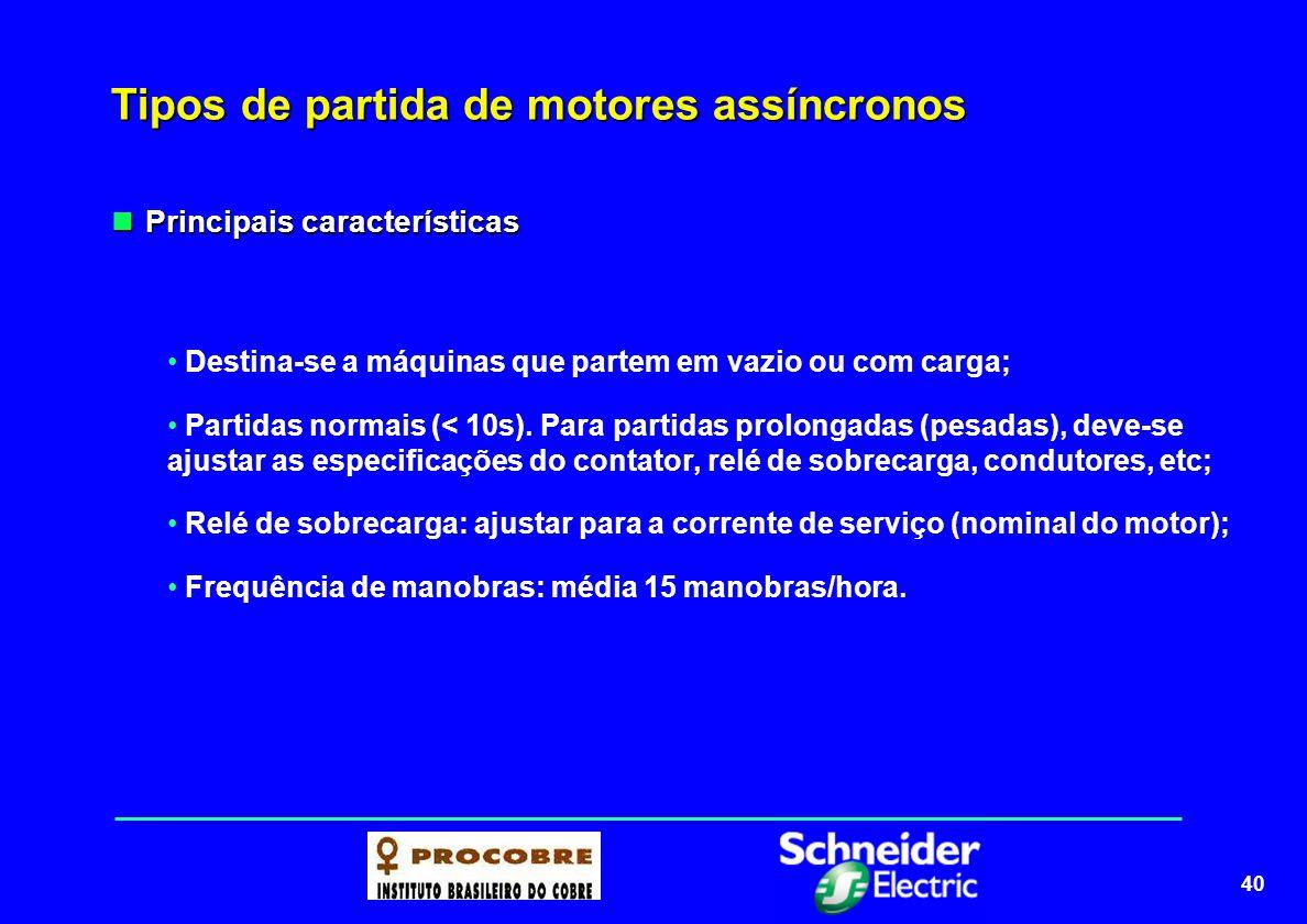 40 Tipos de partida de motores assíncronos Principais características Principais características Destina-se a máquinas que partem em vazio ou com carg