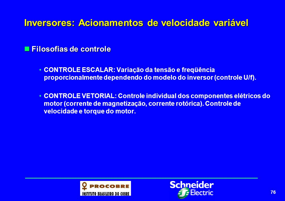 76 Inversores: Acionamentos de velocidade variável Filosofias de controle Filosofias de controle CONTROLE ESCALAR: Variação da tensão e freqüência pro