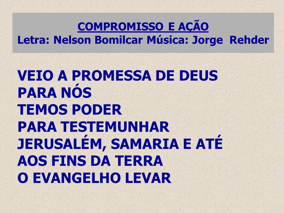 COMPROMISSO E AÇÃO Letra: Nelson Bomilcar Música: Jorge Rehder VEIO A PROMESSA DE DEUS PARA NÓS TEMOS PODER PARA TESTEMUNHAR JERUSALÉM, SAMARIA E ATÉ AOS FINS DA TERRA O EVANGELHO LEVAR