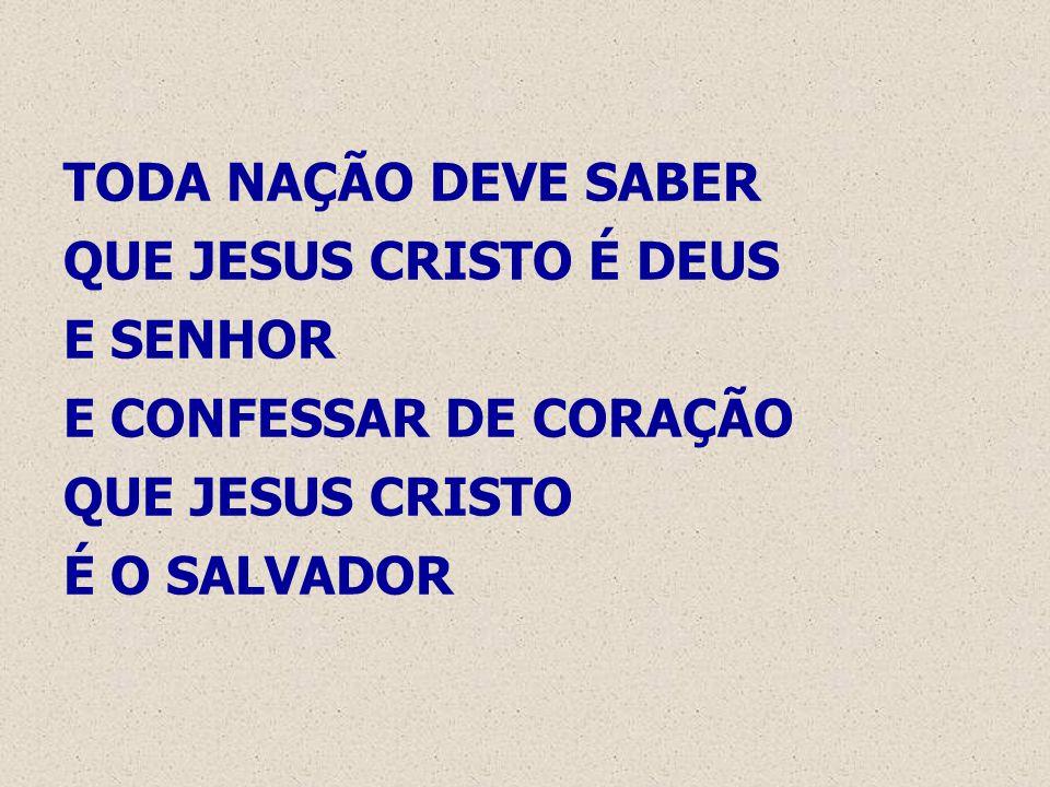 TODA NAÇÃO DEVE SABER QUE JESUS CRISTO É DEUS E SENHOR E CONFESSAR DE CORAÇÃO QUE JESUS CRISTO É O SALVADOR