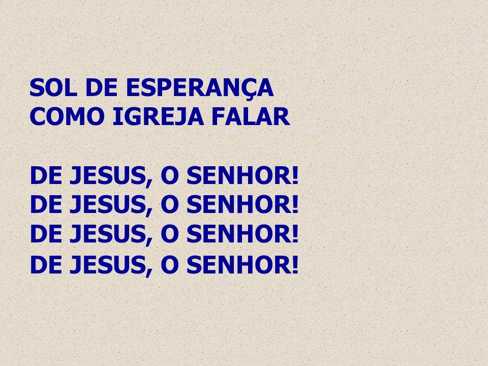 SOL DE ESPERANÇA COMO IGREJA FALAR DE JESUS, O SENHOR! DE JESUS, O SENHOR! DE JESUS, O SENHOR! DE JESUS, O SENHOR!