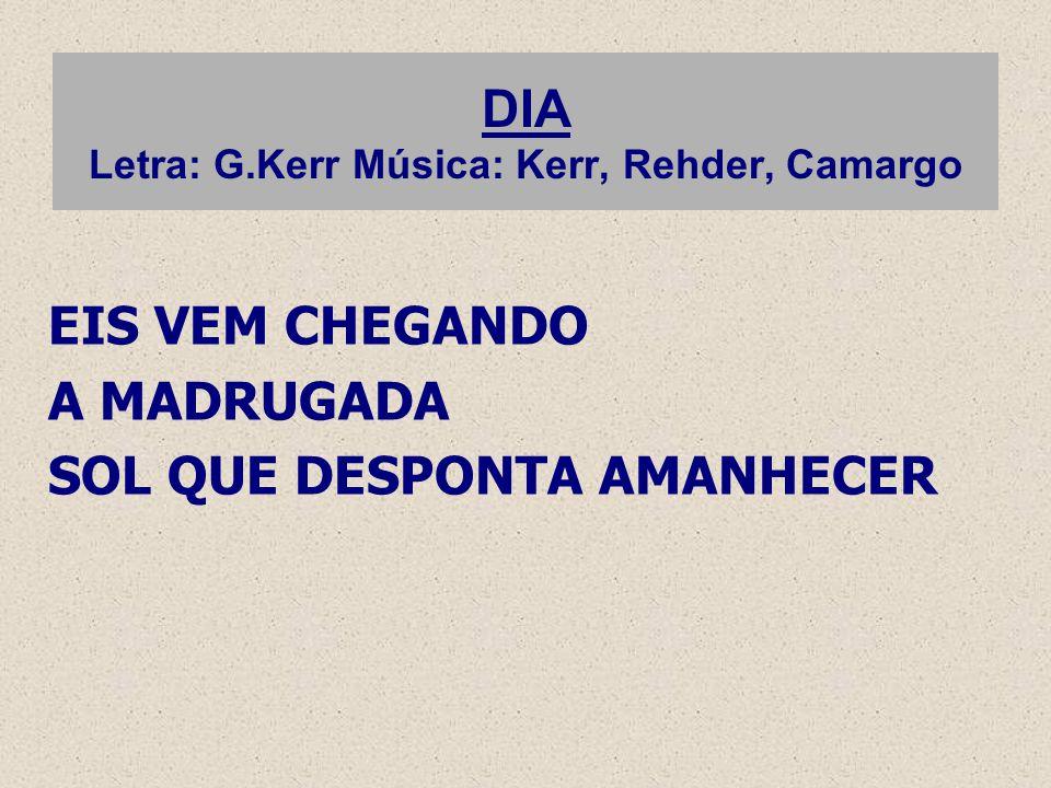 DIA Letra: G.Kerr Música: Kerr, Rehder, Camargo EIS VEM CHEGANDO A MADRUGADA SOL QUE DESPONTA AMANHECER