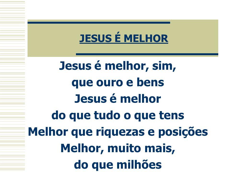 JESUS É MELHOR Jesus é melhor, sim, que ouro e bens Jesus é melhor do que tudo o que tens Melhor que riquezas e posições Melhor, muito mais, do que mi