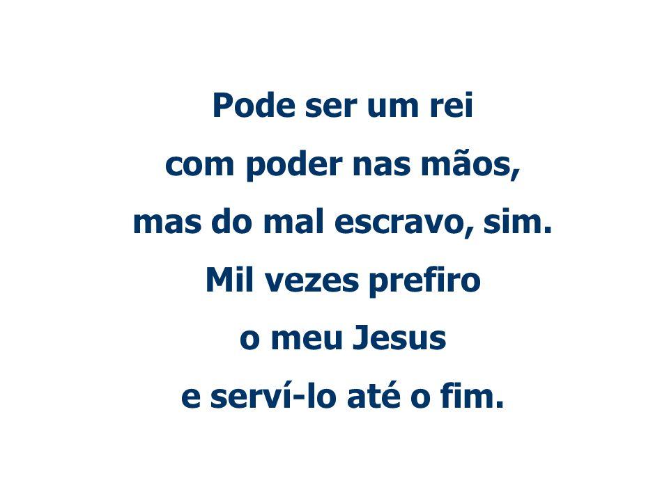 Pode ser um rei com poder nas mãos, mas do mal escravo, sim. Mil vezes prefiro o meu Jesus e serví-lo até o fim.