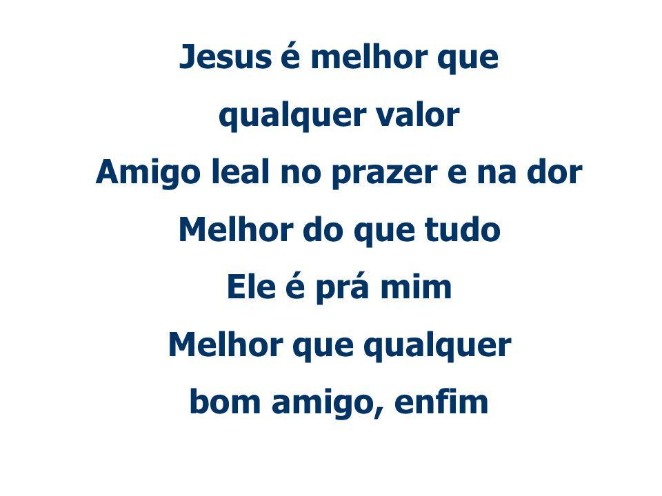 Jesus é melhor que qualquer valor Amigo leal no prazer e na dor Melhor do que tudo Ele é prá mim Melhor que qualquer bom amigo, enfim