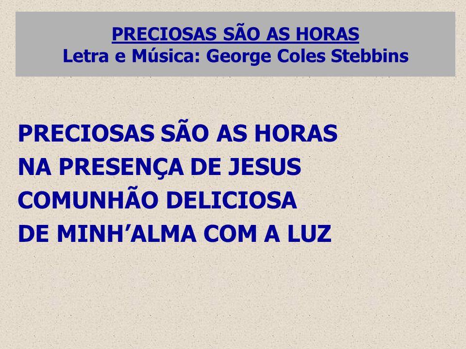 PRECIOSAS SÃO AS HORAS Letra e Música: George Coles Stebbins PRECIOSAS SÃO AS HORAS NA PRESENÇA DE JESUS COMUNHÃO DELICIOSA DE MINH'ALMA COM A LUZ