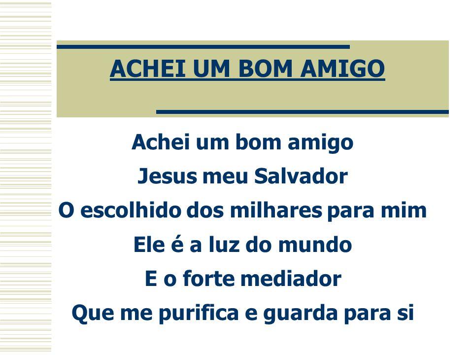 Achei um bom amigo Jesus meu Salvador O escolhido dos milhares para mim Ele é a luz do mundo E o forte mediador Que me purifica e guarda para si ACHEI