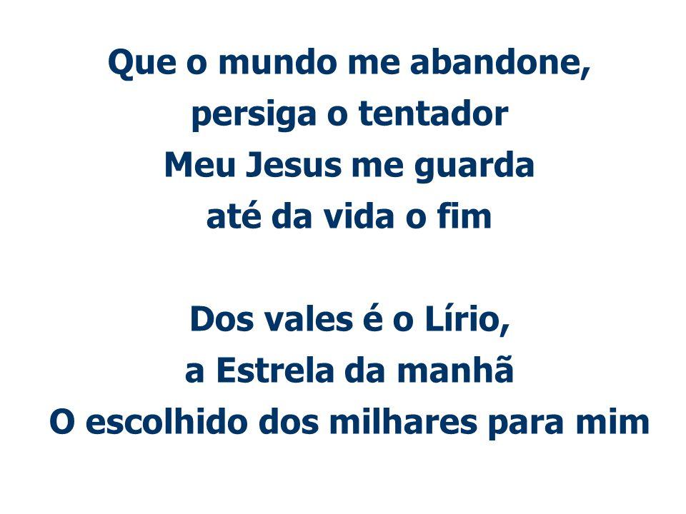 Que o mundo me abandone, persiga o tentador Meu Jesus me guarda até da vida o fim Dos vales é o Lírio, a Estrela da manhã O escolhido dos milhares par