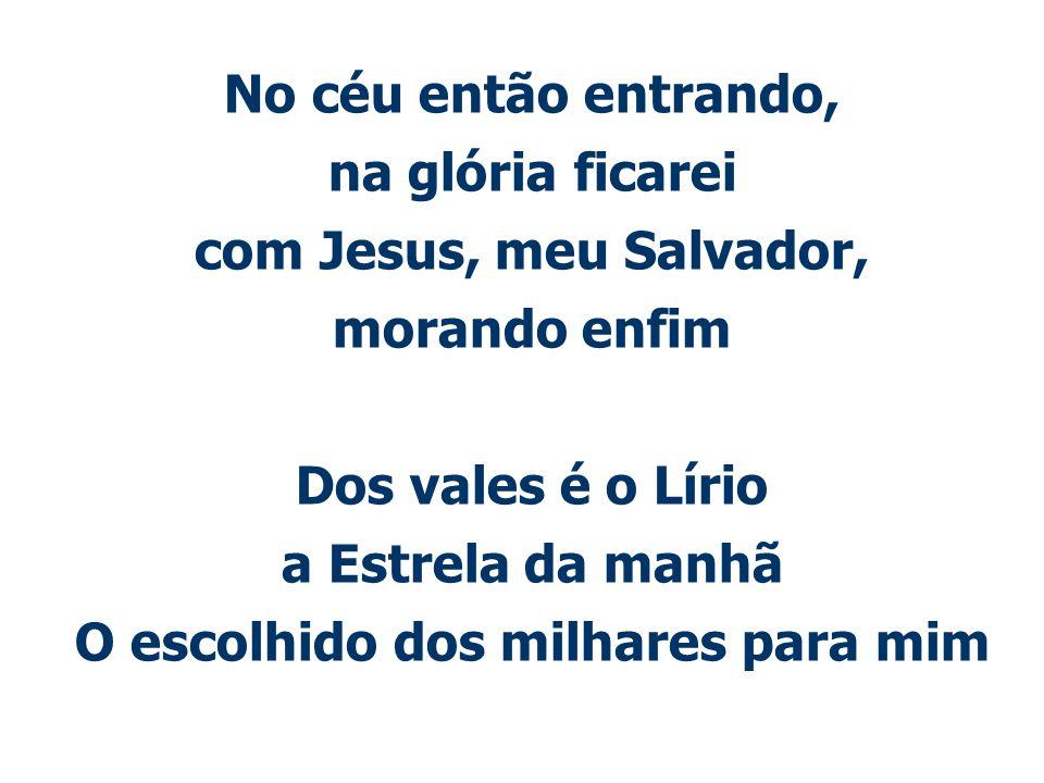 No céu então entrando, na glória ficarei com Jesus, meu Salvador, morando enfim Dos vales é o Lírio a Estrela da manhã O escolhido dos milhares para m