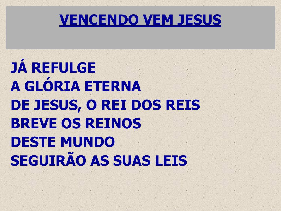 VENCENDO VEM JESUS JÁ REFULGE A GLÓRIA ETERNA DE JESUS, O REI DOS REIS BREVE OS REINOS DESTE MUNDO SEGUIRÃO AS SUAS LEIS
