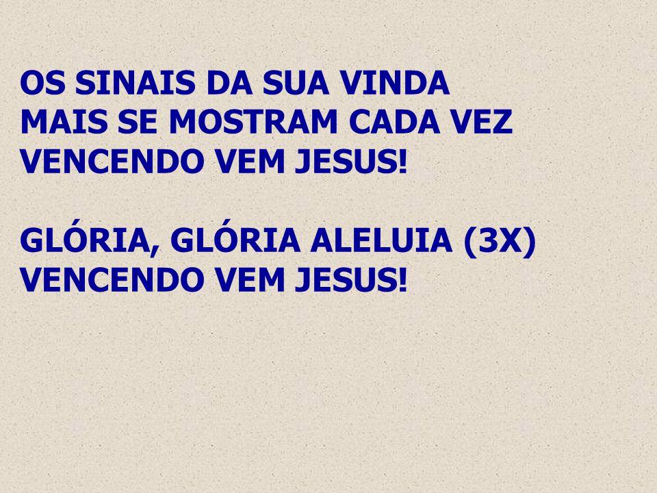 OS SINAIS DA SUA VINDA MAIS SE MOSTRAM CADA VEZ VENCENDO VEM JESUS! GLÓRIA, GLÓRIA ALELUIA (3X) VENCENDO VEM JESUS!