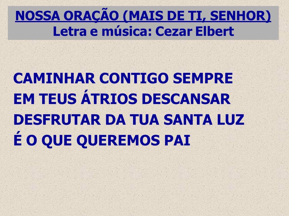 NOSSA ORAÇÃO (MAIS DE TI, SENHOR) Letra e música: Cezar Elbert CAMINHAR CONTIGO SEMPRE EM TEUS ÁTRIOS DESCANSAR DESFRUTAR DA TUA SANTA LUZ É O QUE QUEREMOS PAI