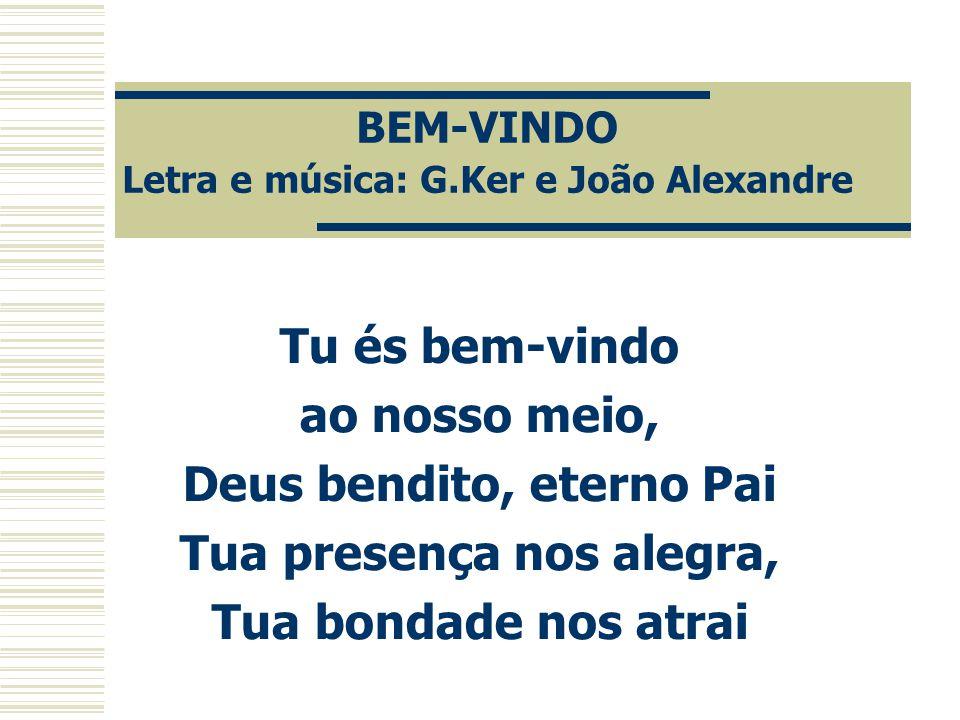 BEM-VINDO Letra e música: G.Ker e João Alexandre Tu és bem-vindo ao nosso meio, Deus bendito, eterno Pai Tua presença nos alegra, Tua bondade nos atra