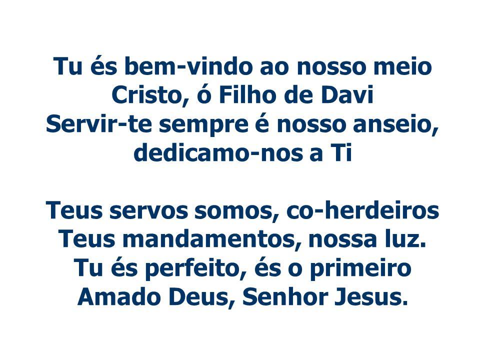 Tu és bem-vindo ao nosso meio Cristo, ó Filho de Davi Servir-te sempre é nosso anseio, dedicamo-nos a Ti Teus servos somos, co-herdeiros Teus mandamen