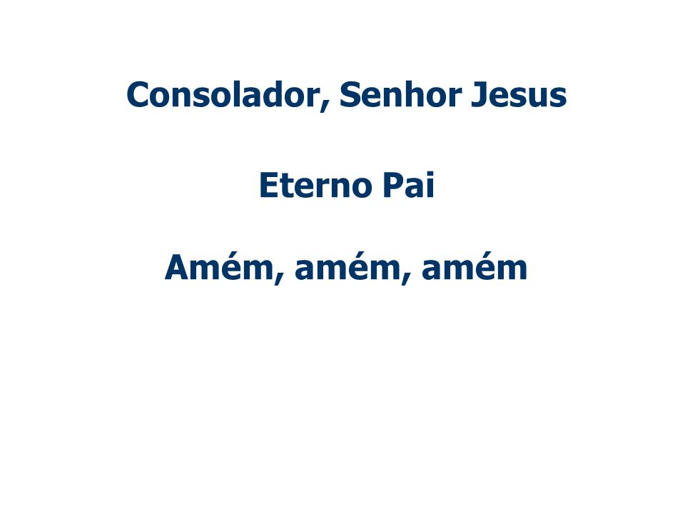 Consolador, Senhor Jesus Eterno Pai Amém, amém, amém