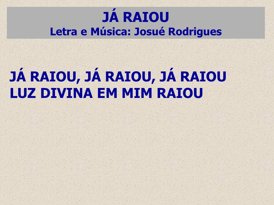 JÁ RAIOU Letra e Música: Josué Rodrigues JÁ RAIOU, JÁ RAIOU, JÁ RAIOU LUZ DIVINA EM MIM RAIOU