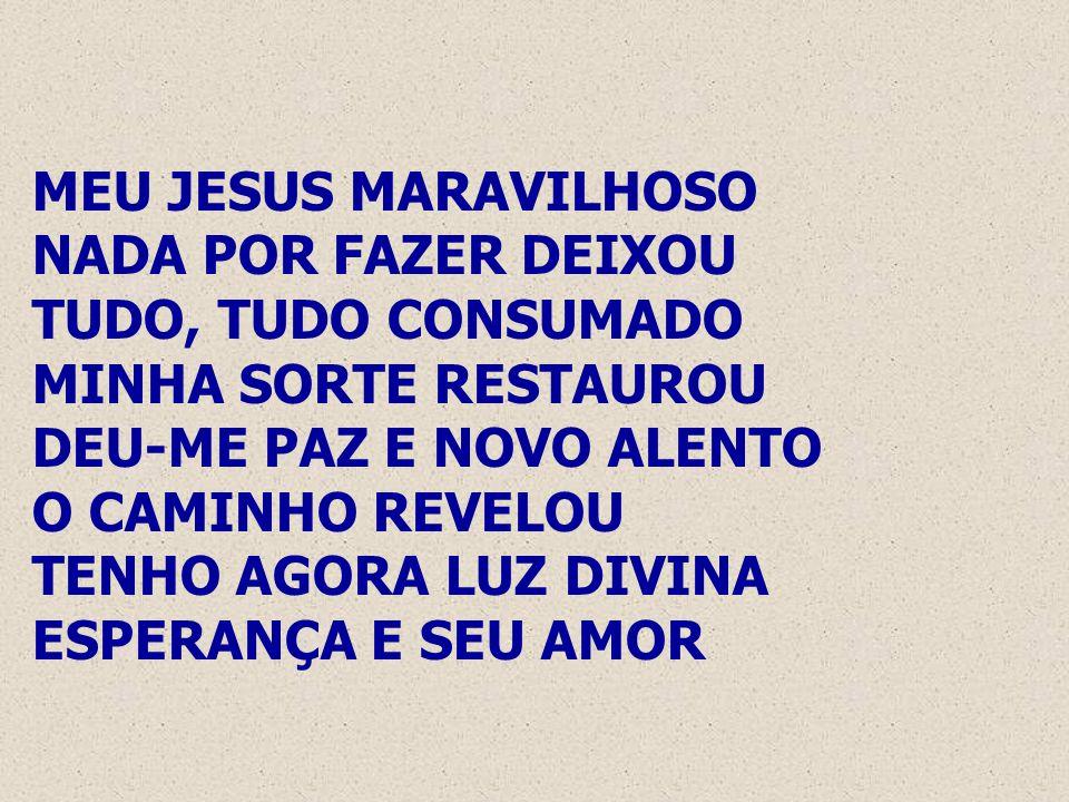 MEU JESUS MARAVILHOSO NADA POR FAZER DEIXOU TUDO, TUDO CONSUMADO MINHA SORTE RESTAUROU DEU-ME PAZ E NOVO ALENTO O CAMINHO REVELOU TENHO AGORA LUZ DIVI