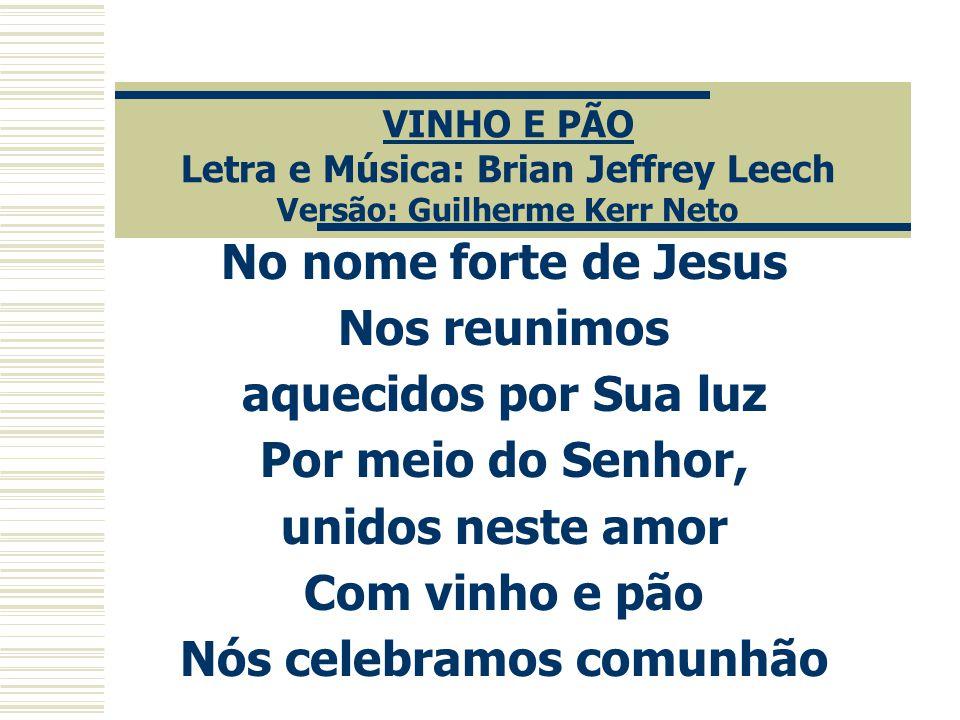 VINHO E PÃO Letra e Música: Brian Jeffrey Leech Versão: Guilherme Kerr Neto No nome forte de Jesus Nos reunimos aquecidos por Sua luz Por meio do Senh