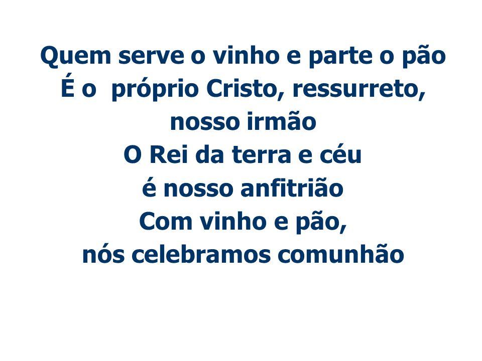Quem serve o vinho e parte o pão É o próprio Cristo, ressurreto, nosso irmão O Rei da terra e céu é nosso anfitrião Com vinho e pão, nós celebramos co