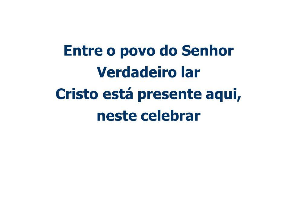 Entre o povo do Senhor Verdadeiro lar Cristo está presente aqui, neste celebrar