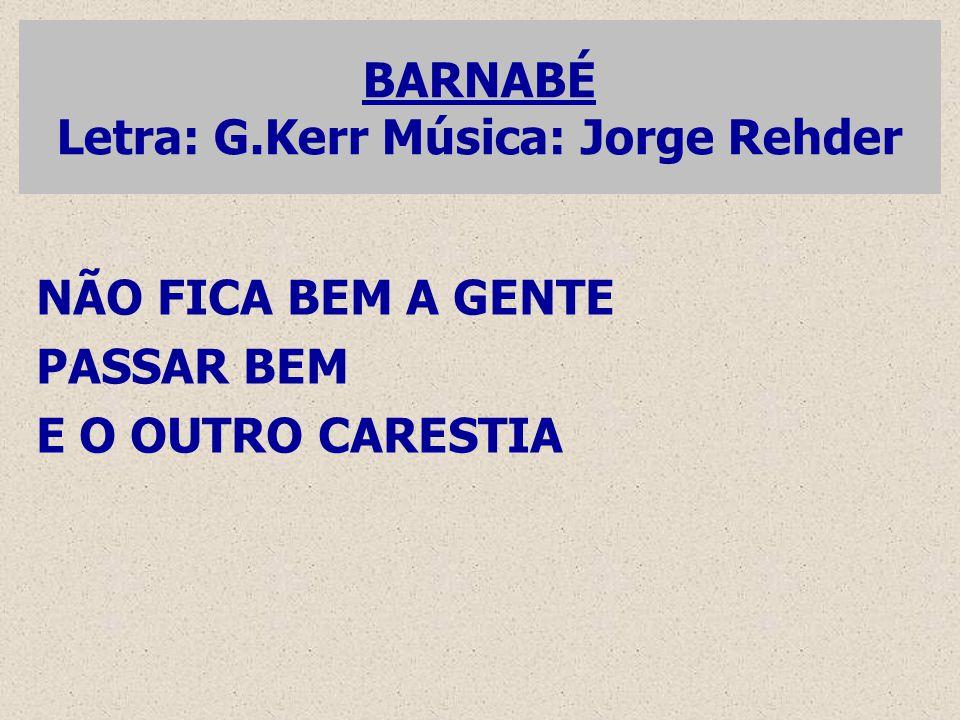 BARNABÉ Letra: G.Kerr Música: Jorge Rehder NÃO FICA BEM A GENTE PASSAR BEM E O OUTRO CARESTIA