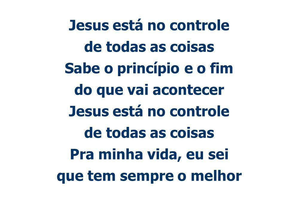 Jesus está no controle de todas as coisas Sabe o princípio e o fim do que vai acontecer Jesus está no controle de todas as coisas Pra minha vida, eu sei que tem sempre o melhor