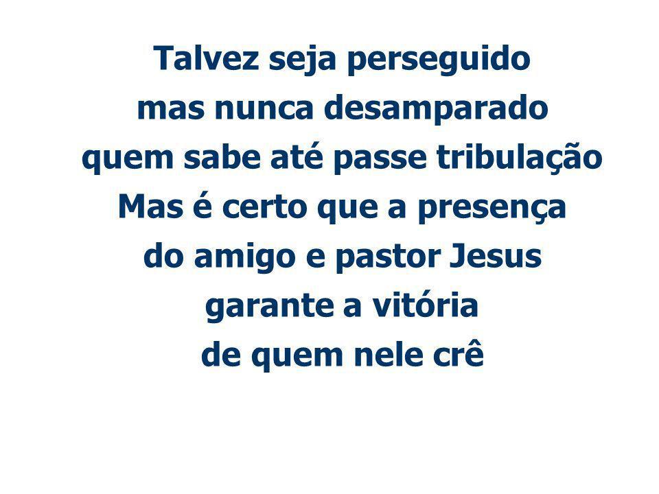 Talvez seja perseguido mas nunca desamparado quem sabe até passe tribulação Mas é certo que a presença do amigo e pastor Jesus garante a vitória de quem nele crê