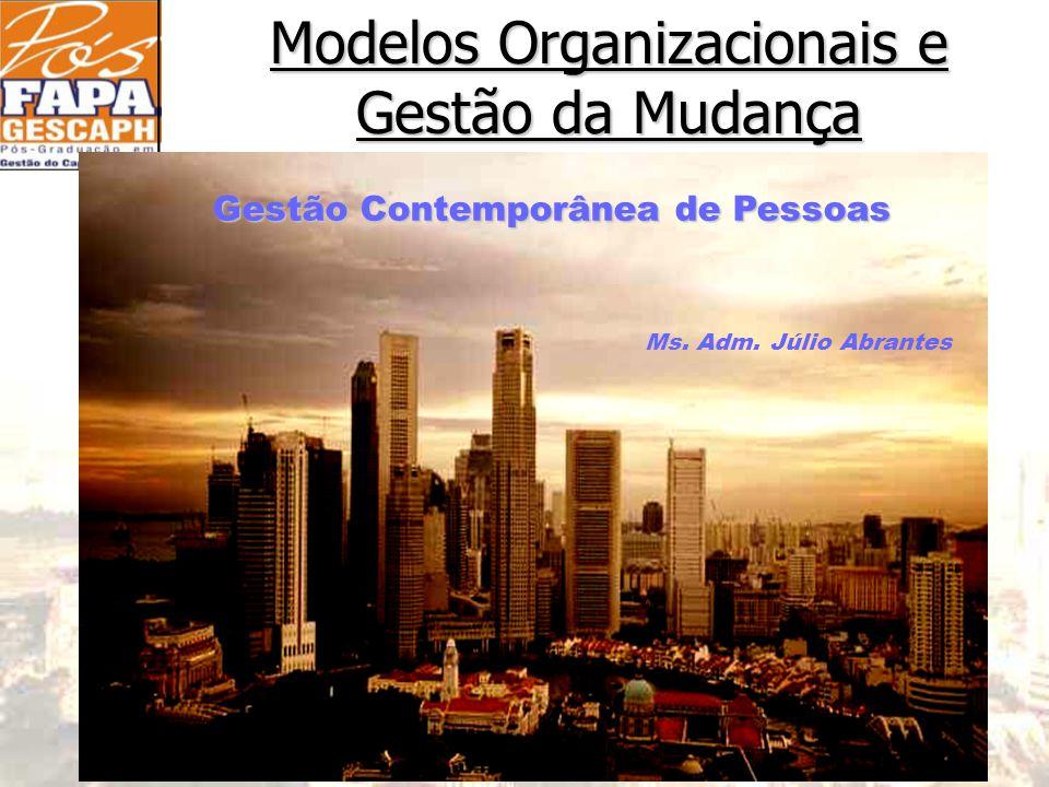 Modelos Organizacionais e Gestão da Mudança Gestão Contemporânea de Pessoas Ms. Adm. Júlio Abrantes