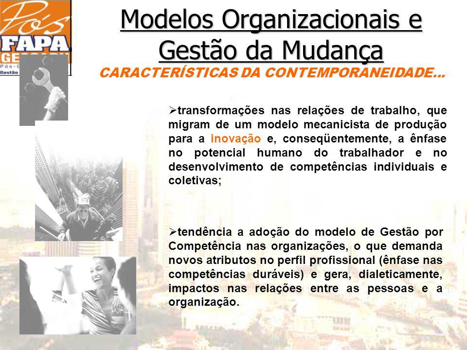 Modelos Organizacionais e Gestão da Mudança Ø transformações nas relações de trabalho, que migram de um modelo mecanicista de produção para a inovação e, conseqüentemente, a ênfase no potencial humano do trabalhador e no desenvolvimento de competências individuais e coletivas; Ø tendência a adoção do modelo de Gestão por Competência nas organizações, o que demanda novos atributos no perfil profissional (ênfase nas competências duráveis) e gera, dialeticamente, impactos nas relações entre as pessoas e a organização.