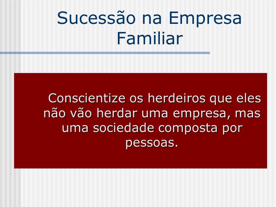 Sucessão na Empresa Familiar Conscientize os herdeiros que eles não vão herdar uma empresa, mas uma sociedade composta por pessoas.