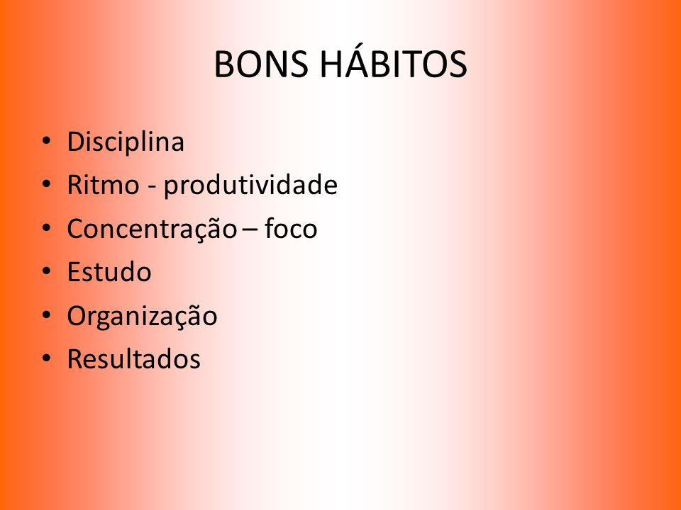 BONS HÁBITOS Disciplina Ritmo - produtividade Concentração – foco Estudo Organização Resultados