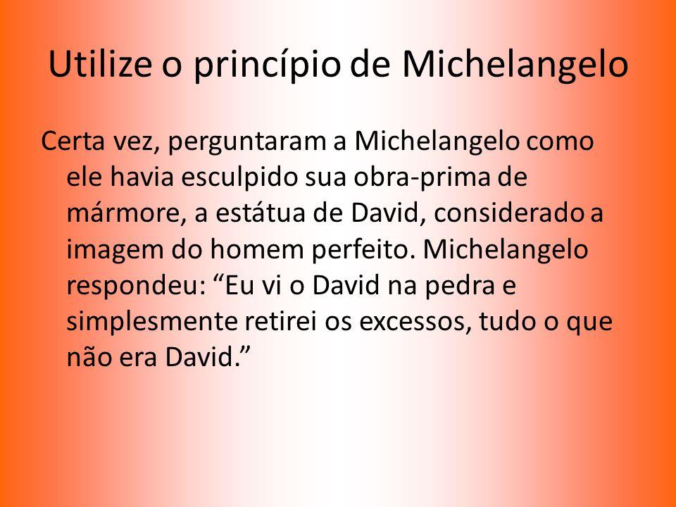 Utilize o princípio de Michelangelo Certa vez, perguntaram a Michelangelo como ele havia esculpido sua obra-prima de mármore, a estátua de David, cons