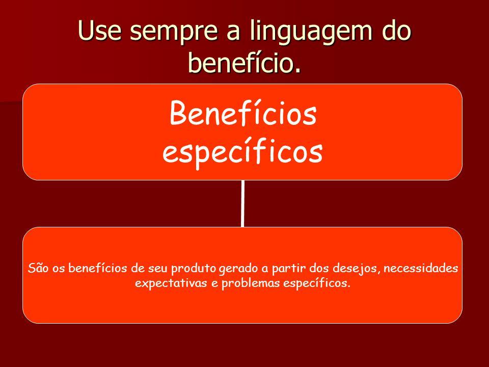 Use sempre a linguagem do benefício. Benefício do produto Aquilo que o produto faz pelo cliente