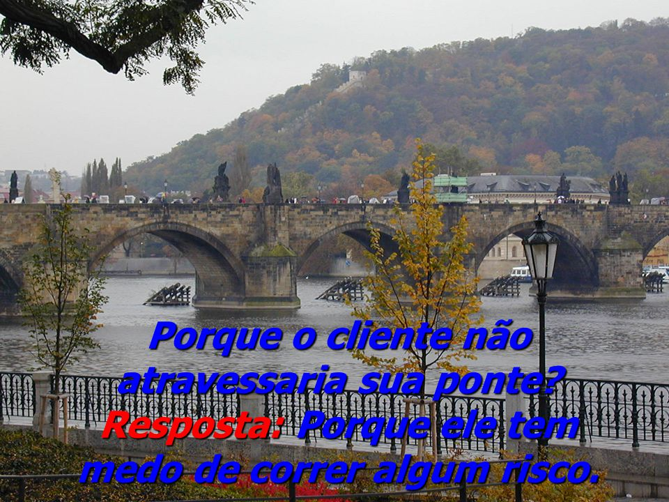 Tire o pedido De nada adianta construir uma bela ponte se o cliente não atravessar.