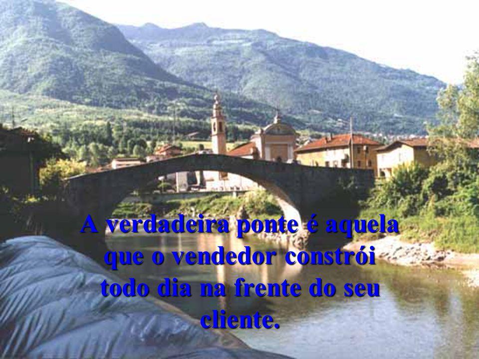 A verdadeira ponte é aquela que o vendedor constrói todo dia na frente do seu cliente.
