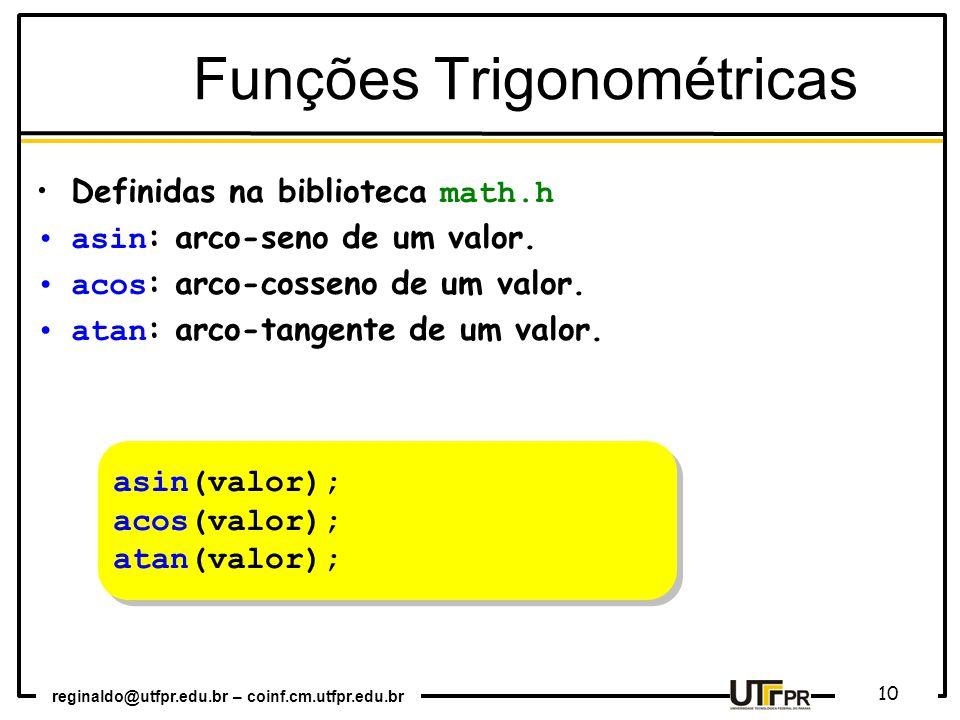 reginaldo@utfpr.edu.br – coinf.cm.utfpr.edu.br 10 asin(valor); acos(valor); atan(valor); asin(valor); acos(valor); atan(valor); Funções Trigonométricas Definidas na biblioteca math.h asin : arco-seno de um valor.