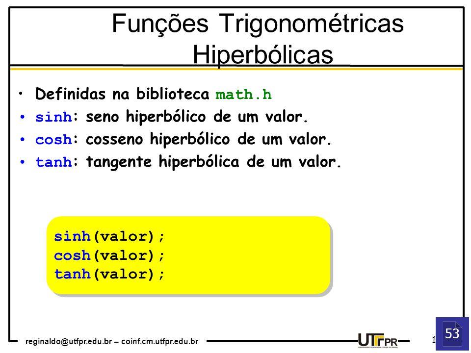 reginaldo@utfpr.edu.br – coinf.cm.utfpr.edu.br 11 53 sinh(valor); cosh(valor); tanh(valor); sinh(valor); cosh(valor); tanh(valor); Funções Trigonométricas Hiperbólicas Definidas na biblioteca math.h sinh : seno hiperbólico de um valor.