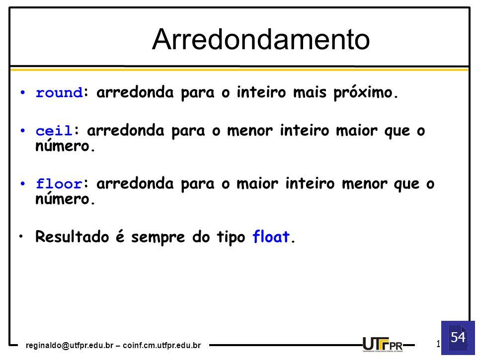 reginaldo@utfpr.edu.br – coinf.cm.utfpr.edu.br 12 54 Arredondamento round : arredonda para o inteiro mais próximo. ceil : arredonda para o menor intei