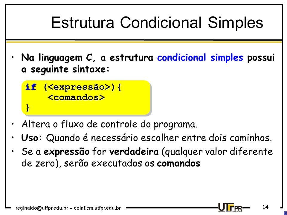 reginaldo@utfpr.edu.br – coinf.cm.utfpr.edu.br 14 if ( ){ } if ( ){ } Estrutura Condicional Simples Na linguagem C, a estrutura condicional simples possui a seguinte sintaxe: Altera o fluxo de controle do programa.