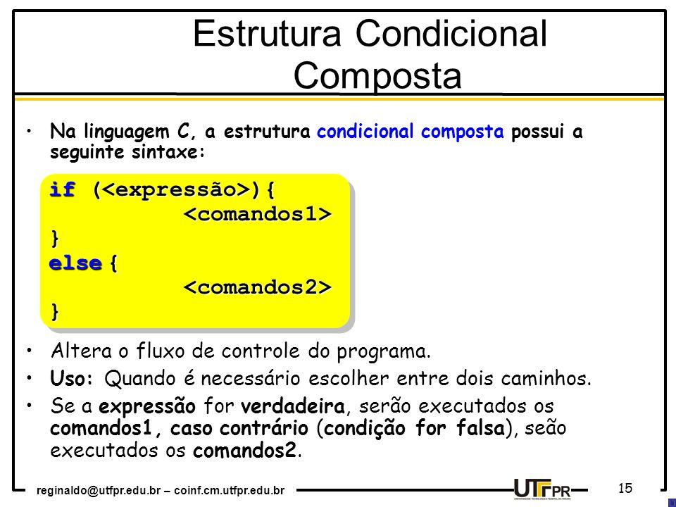 reginaldo@utfpr.edu.br – coinf.cm.utfpr.edu.br 15 Na linguagem C, a estrutura condicional composta possui a seguinte sintaxe: Altera o fluxo de contro