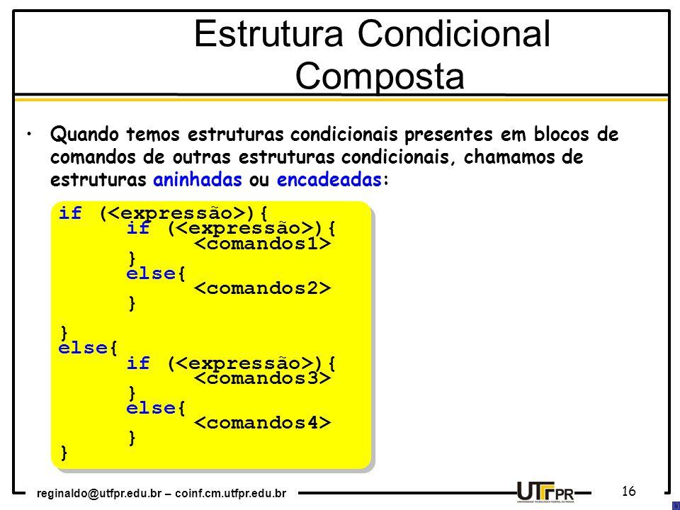 reginaldo@utfpr.edu.br – coinf.cm.utfpr.edu.br 16 if ( ){ } else{ } else{ if ( ){ } else{ } if ( ){ } else{ } else{ if ( ){ } else{ } Estrutura Condicional Composta Quando temos estruturas condicionais presentes em blocos de comandos de outras estruturas condicionais, chamamos de estruturas aninhadas ou encadeadas: