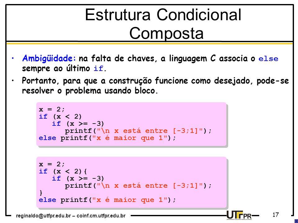reginaldo@utfpr.edu.br – coinf.cm.utfpr.edu.br 17 x = 2; if (x < 2) if (x >= -3) printf( \n x está entre [-3;1] ); else printf( x é maior que 1 ); x = 2; if (x < 2) if (x >= -3) printf( \n x está entre [-3;1] ); else printf( x é maior que 1 ); x = 2; if (x < 2){ if (x >= -3) printf( \n x está entre [-3;1] ); } else printf( x é maior que 1 ); x = 2; if (x < 2){ if (x >= -3) printf( \n x está entre [-3;1] ); } else printf( x é maior que 1 ); Estrutura Condicional Composta Ambigüidade: na falta de chaves, a linguagem C associa o else sempre ao último if.